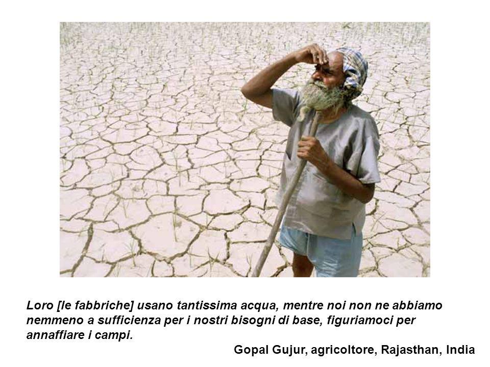 Loro [le fabbriche] usano tantissima acqua, mentre noi non ne abbiamo nemmeno a sufficienza per i nostri bisogni di base, figuriamoci per annaffiare i campi.